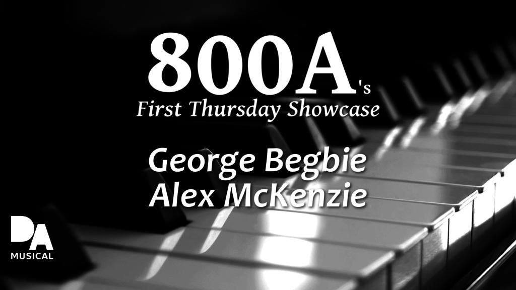 800A's First Thursday Showcase | George Begbie & Alex McKenzie